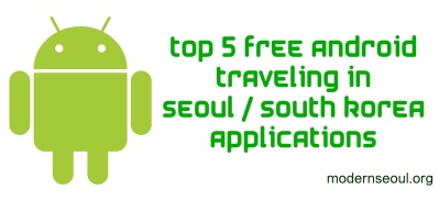 Top 5 Andorid Applications for Traveling in Seoul South Korea